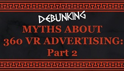Myths of 360 VR Advertising: Part II